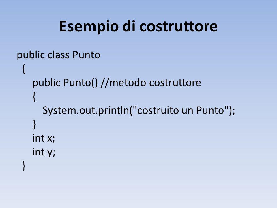Esempio di costruttore public class Punto { public Punto() //metodo costruttore { System.out.println( costruito un Punto ); } int x; int y; }