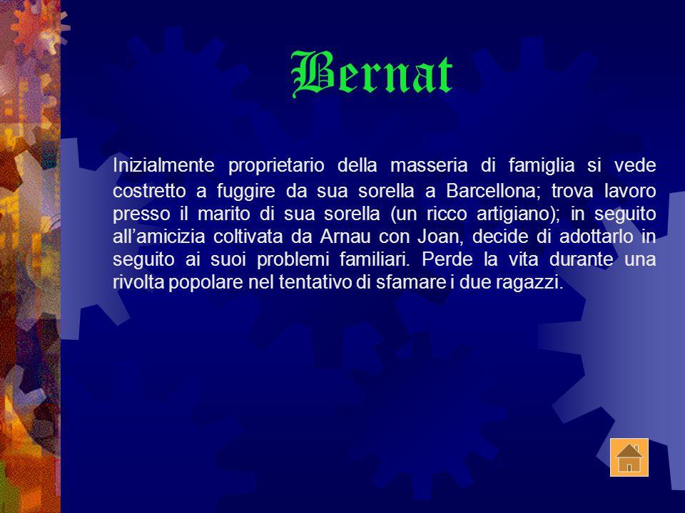 Bernat Inizialmente proprietario della masseria di famiglia si vede costretto a fuggire da sua sorella a Barcellona; trova lavoro presso il marito di sua sorella (un ricco artigiano); in seguito all'amicizia coltivata da Arnau con Joan, decide di adottarlo in seguito ai suoi problemi familiari.