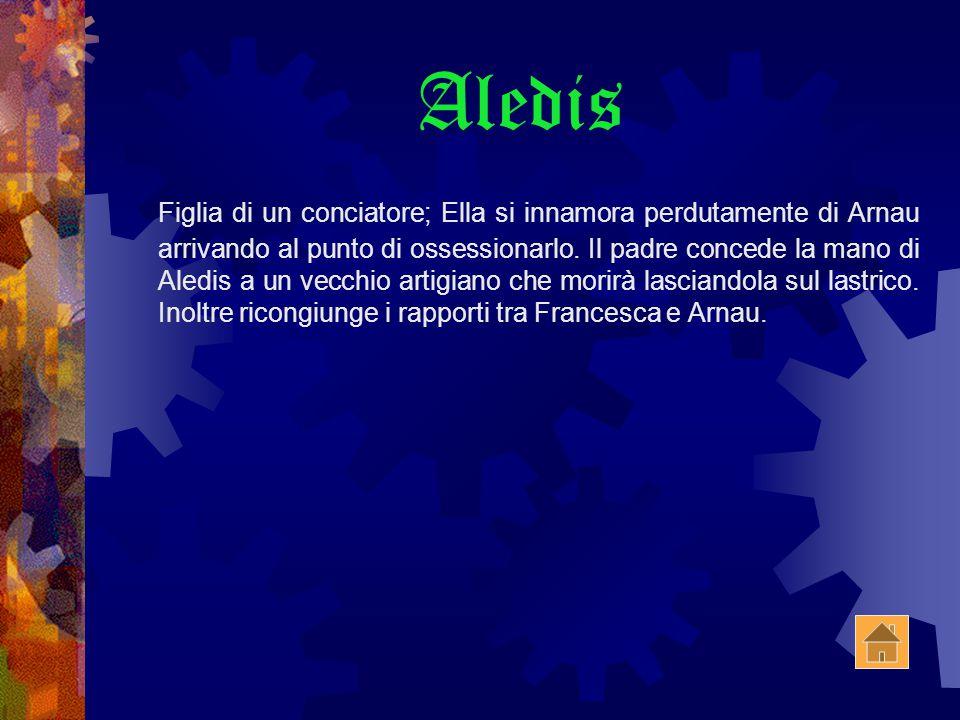 Aledis Figlia di un conciatore; Ella si innamora perdutamente di Arnau arrivando al punto di ossessionarlo.