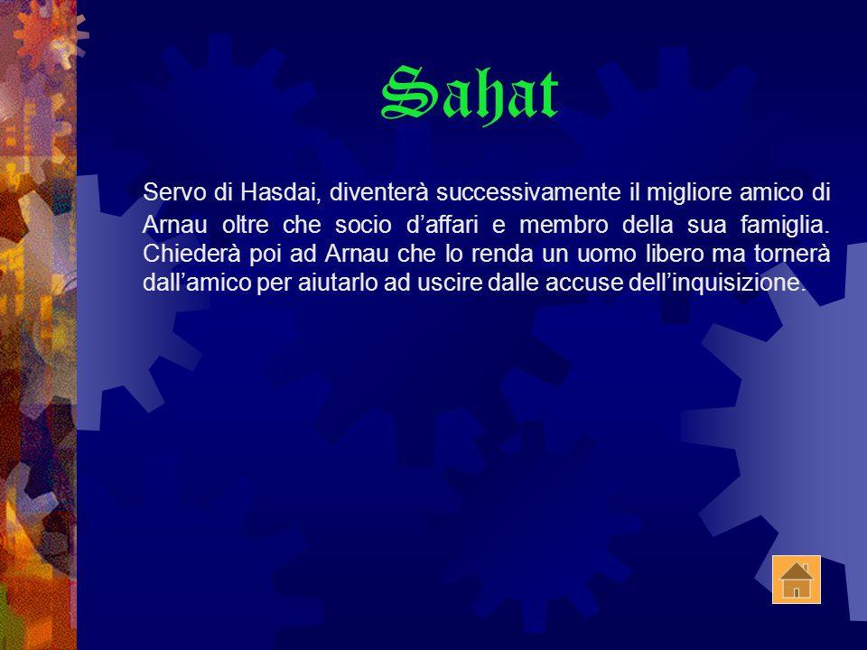 Sahat Servo di Hasdai, diventerà successivamente il migliore amico di Arnau oltre che socio d'affari e membro della sua famiglia.