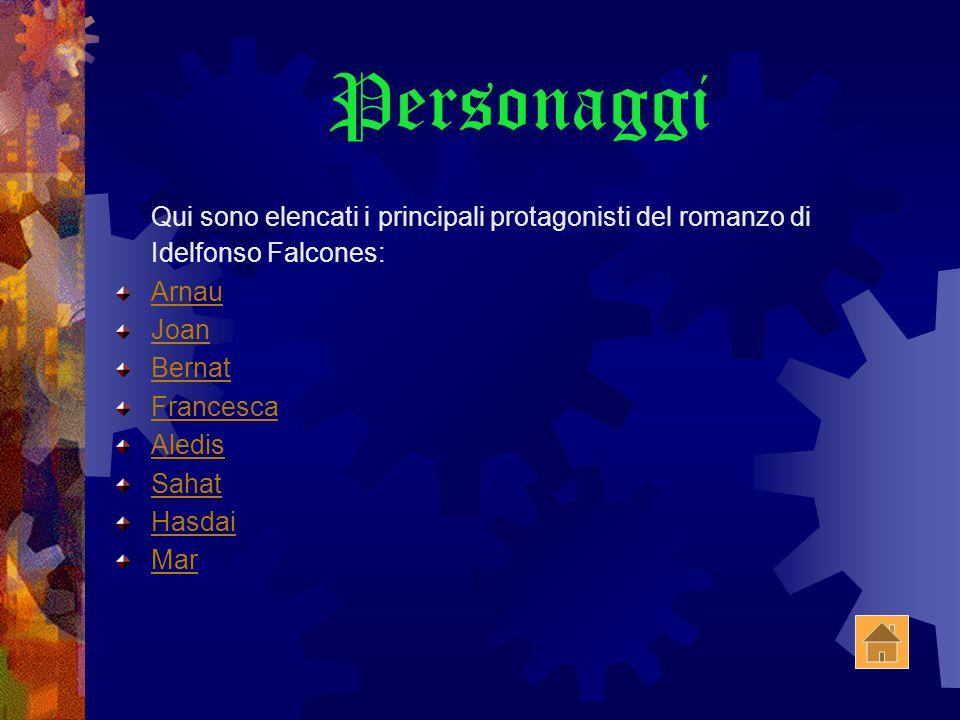 Personaggi Qui sono elencati i principali protagonisti del romanzo di Idelfonso Falcones: Arnau Joan Bernat Francesca Aledis Sahat Hasdai Mar