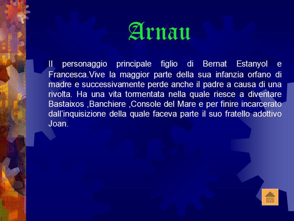 Arnau Il personaggio principale figlio di Bernat Estanyol e Francesca.Vive la maggior parte della sua infanzia orfano di madre e successivamente perde anche il padre a causa di una rivolta.