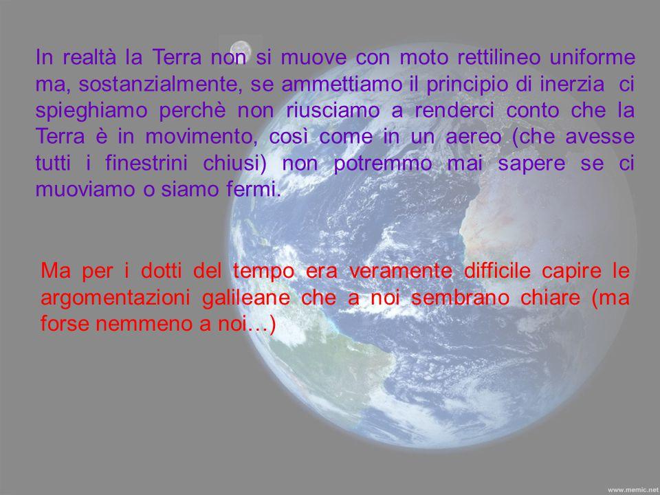In realtà la Terra non si muove con moto rettilineo uniforme ma, sostanzialmente, se ammettiamo il principio di inerzia ci spieghiamo perchè non riusc