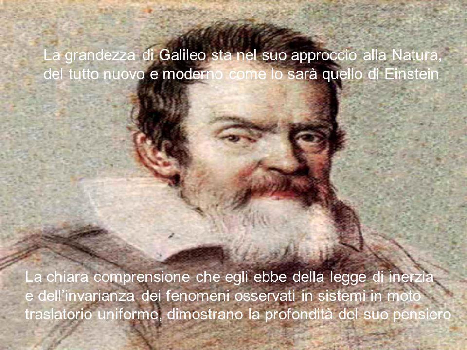 La grandezza di Galileo sta nel suo approccio alla Natura, del tutto nuovo e moderno come lo sarà quello di Einstein La chiara comprensione che egli e