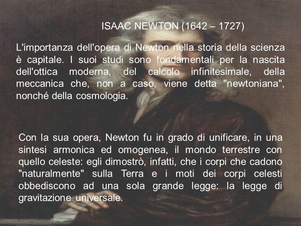 ISAAC NEWTON (1642 – 1727) L'importanza dell'opera di Newton nella storia della scienza è capitale. I suoi studi sono fondamentali per la nascita dell
