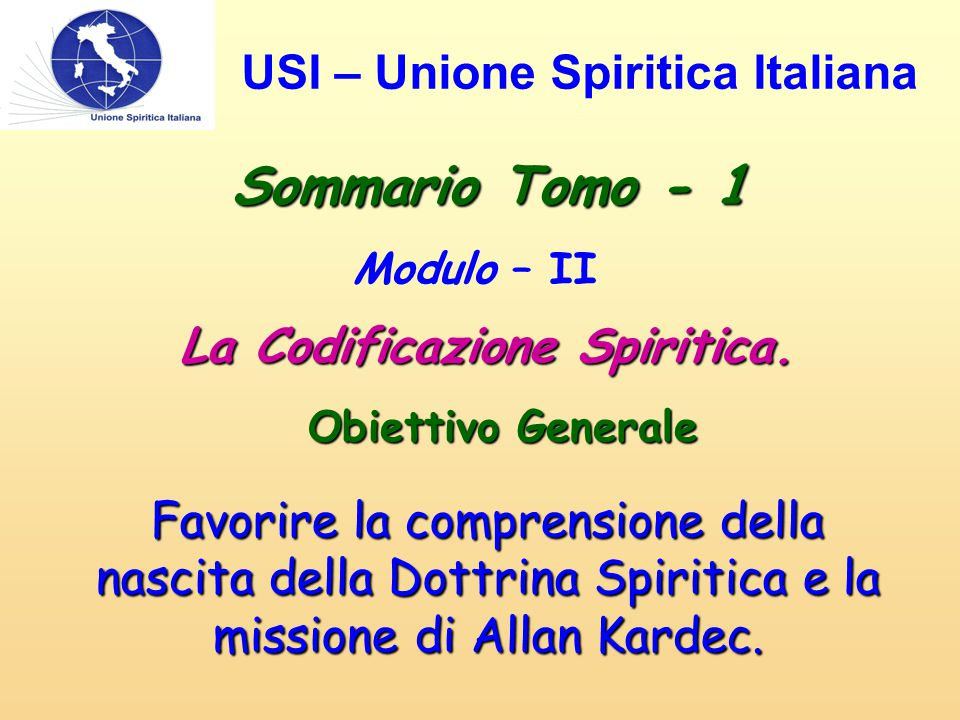 Sommario Tomo - 1 Modulo – II La Codificazione Spiritica. Obiettivo Generale Favorire la comprensione della nascita della Dottrina Spiritica e la miss
