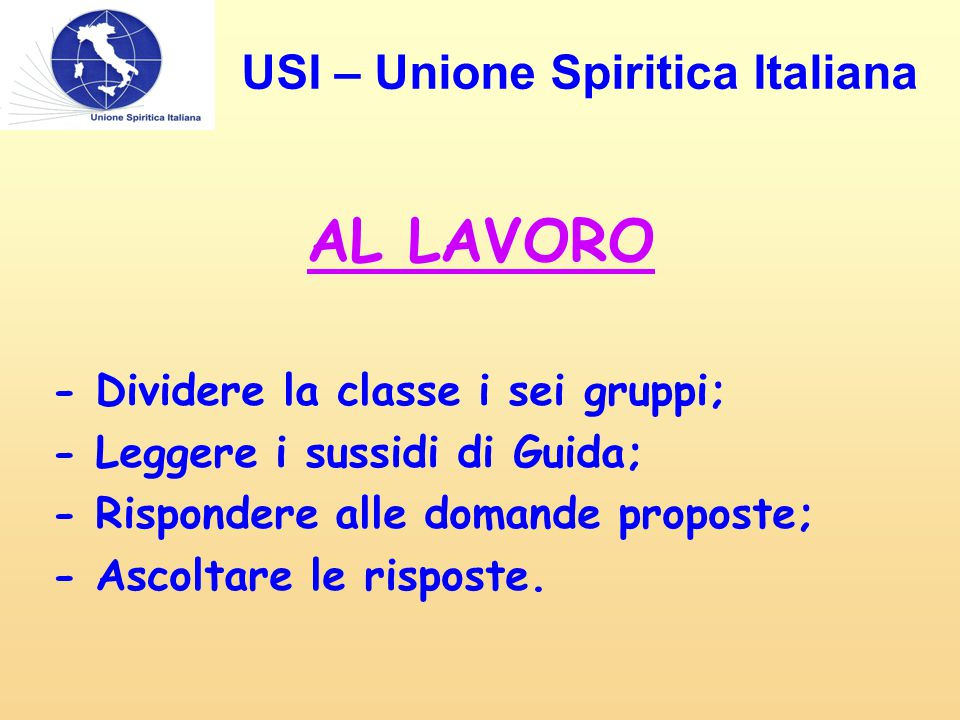 AL LAVORO - Dividere la classe i sei gruppi; - Leggere i sussidi di Guida; - Rispondere alle domande proposte; - Ascoltare le risposte. USI – Unione S