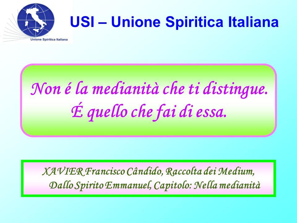 USI – Unione Spiritica Italiana Non é la medianità che ti distingue. É quello che fai di essa. XAVIER Francisco Cândido, Raccolta dei Medium, Dallo Sp
