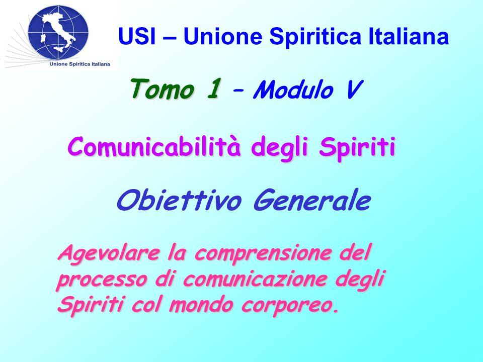 USI – Unione Spiritica Italiana Obiettivo Generale Agevolare la comprensione del processo di comunicazione degli Spiriti col mondo corporeo. Tomo 1 To