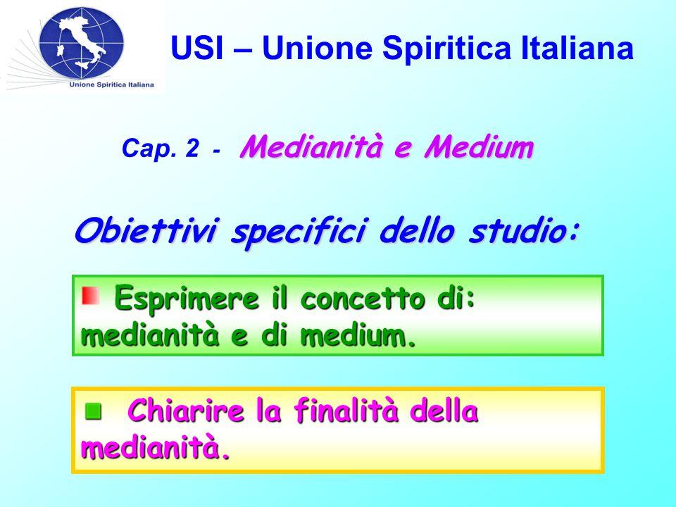 USI – Unione Spiritica Italiana Medianità e Medium Cap. 2 - Medianità e Medium Obiettivi specifici dello studio: Esprimere il concetto di: medianità e