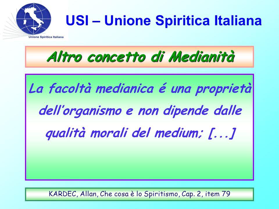 USI – Unione Spiritica Italiana Altro concetto di Medianità La facoltà medianica é una proprietà dell'organismo e non dipende dalle qualità morali del