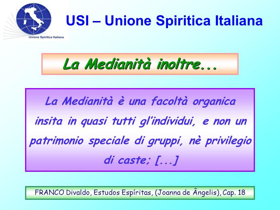 USI – Unione Spiritica Italiana La Medianità inoltre... La Medianità è una facoltà organica insita in quasi tutti gl'individui, e non un patrimonio sp