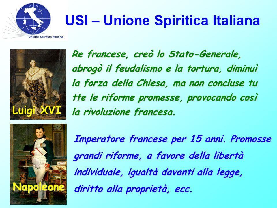 USI – Unione Spiritica Italiana Luigi XVI Re francese, creò lo Stato-Generale, abrogò il feudalismo e la tortura, diminuì la forza della Chiesa, ma no