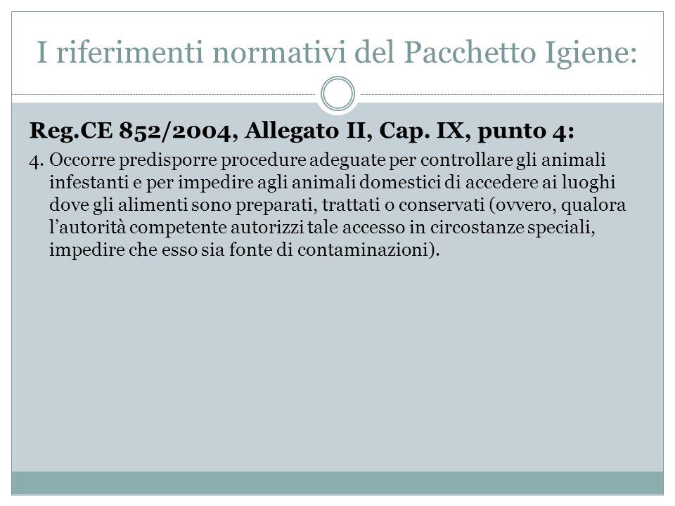 Reg.CE 852/2004, Allegato II, Cap. IX, punto 4: 4. Occorre predisporre procedure adeguate per controllare gli animali infestanti e per impedire agli a