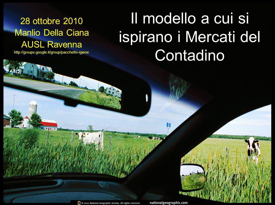 Il modello a cui si ispirano i Mercati del Contadino 28 ottobre 2010 Manlio Della Ciana AUSL Ravenna http://groups.google.it/group/pacchetto-igiene