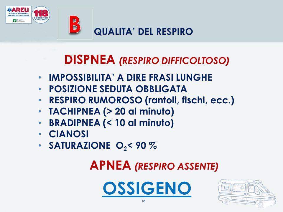 DISPNEA (RESPIRO DIFFICOLTOSO) IMPOSSIBILITA' A DIRE FRASI LUNGHE POSIZIONE SEDUTA OBBLIGATA RESPIRO RUMOROSO (rantoli, fischi, ecc.) TACHIPNEA (> 20 al minuto) BRADIPNEA (< 10 al minuto) CIANOSI SATURAZIONE O 2 < 90 % APNEA (RESPIRO ASSENTE) OSSIGENO 13