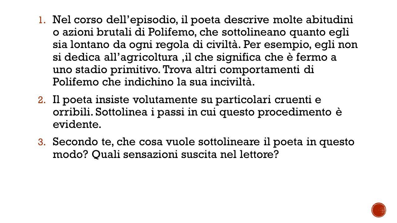 1. Nel corso dell'episodio, il poeta descrive molte abitudini o azioni brutali di Polifemo, che sottolineano quanto egli sia lontano da ogni regola di