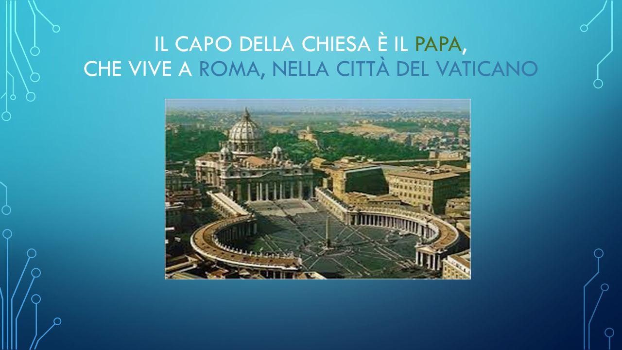 IL CAPO DELLA CHIESA È IL PAPA, CHE VIVE A ROMA, NELLA CITTÀ DEL VATICANO