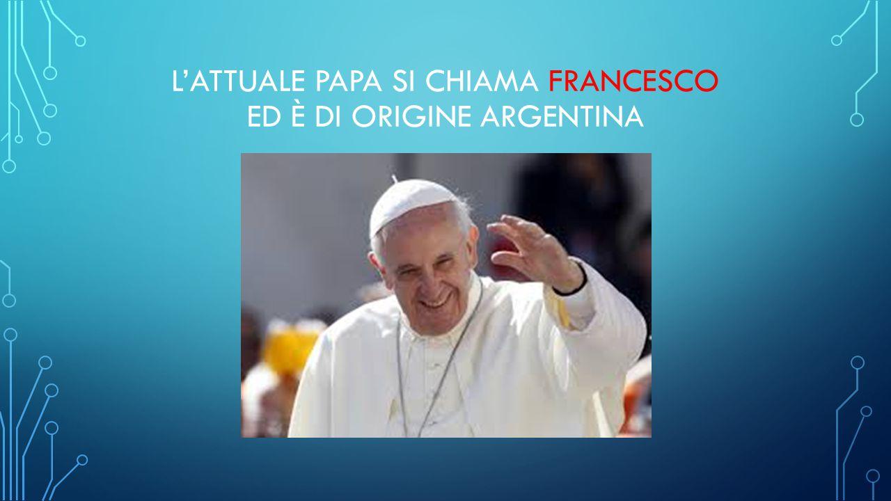 L'ATTUALE PAPA SI CHIAMA FRANCESCO ED È DI ORIGINE ARGENTINA