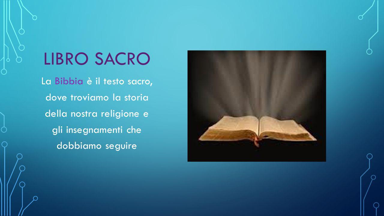 LIBRO SACRO La Bibbia è il testo sacro, dove troviamo la storia della nostra religione e gli insegnamenti che dobbiamo seguire