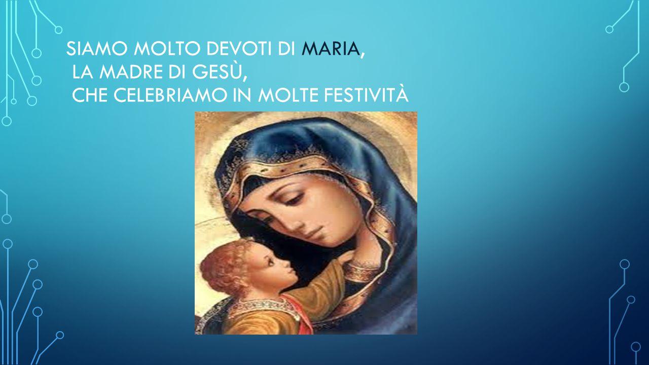 SIAMO MOLTO DEVOTI DI MARIA, LA MADRE DI GESÙ, CHE CELEBRIAMO IN MOLTE FESTIVITÀ