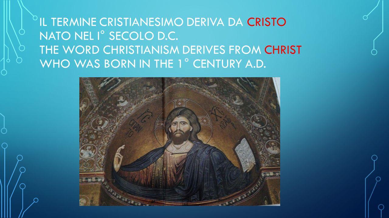 IL TERMINE CRISTIANESIMO DERIVA DA CRISTO NATO NEL I° SECOLO D.C. THE WORD CHRISTIANISM DERIVES FROM CHRIST WHO WAS BORN IN THE 1° CENTURY A.D.