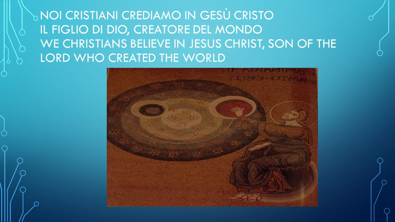 NOI CRISTIANI CREDIAMO IN GESÙ CRISTO IL FIGLIO DI DIO, CREATORE DEL MONDO WE CHRISTIANS BELIEVE IN JESUS CHRIST, SON OF THE LORD WHO CREATED THE WORLD