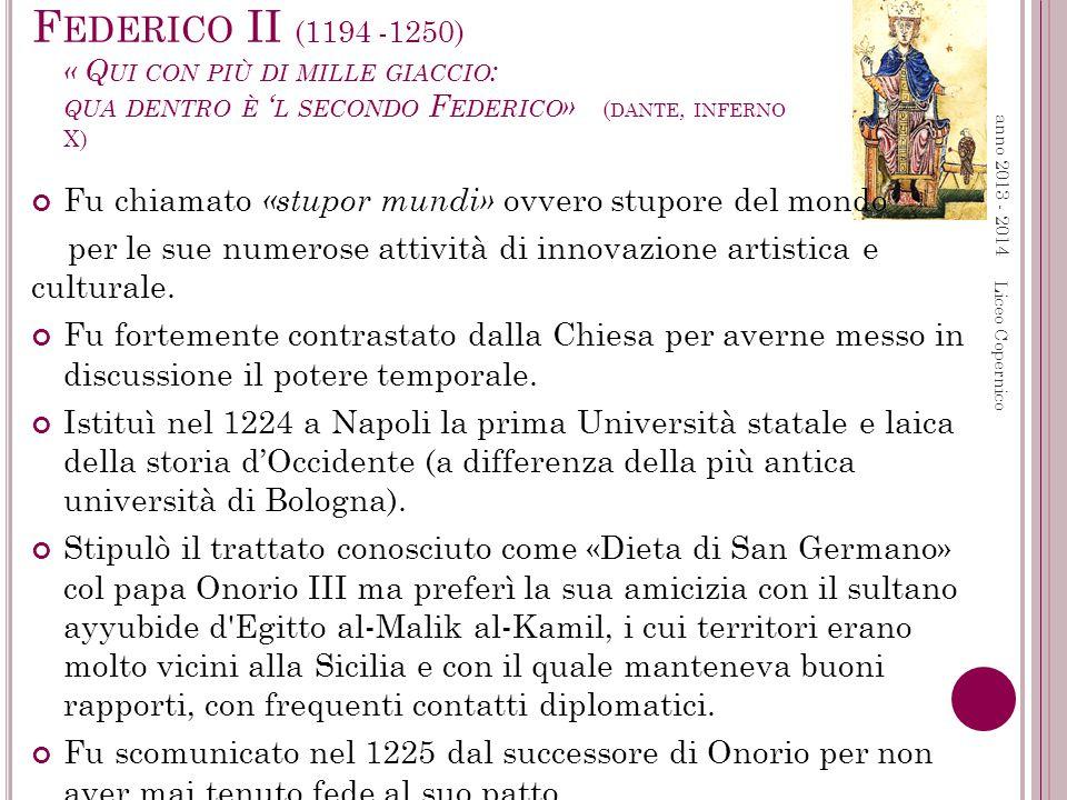 F EDERICO II (1194 -1250) « Q UI CON PIÙ DI MILLE GIACCIO : QUA DENTRO È ' L SECONDO F EDERICO » ( DANTE, INFERNO X) Fu chiamato «stupor mundi» ovvero stupore del mondo per le sue numerose attività di innovazione artistica e culturale.