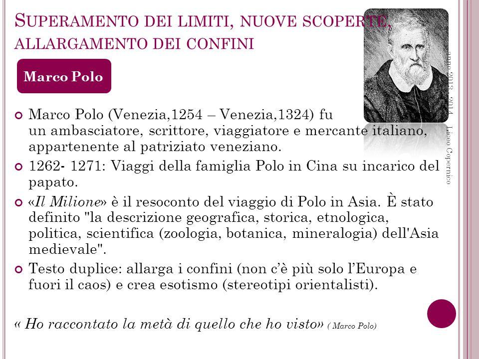 S UPERAMENTO DEI LIMITI, NUOVE SCOPERTE, ALLARGAMENTO DEI CONFINI anno 2013 - 2014 Liceo Copernico Marco Polo (Venezia,1254 – Venezia,1324) fu stato un ambasciatore, scrittore, viaggiatore e mercante italiano, appartenente al patriziato veneziano.