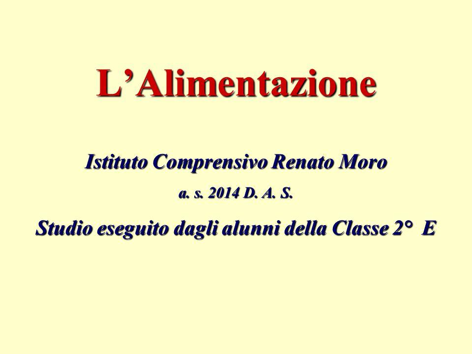 L'Alimentazione Istituto Comprensivo Renato Moro a. s. 2014 D. A. S. Studio eseguito dagli alunni della Classe 2° E