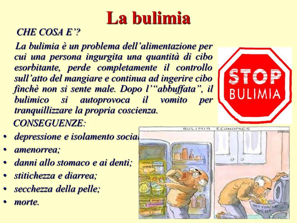 La bulimia CHE COSA E'? La bulimia è un problema dell'alimentazione per cui una persona ingurgita una quantità di cibo esorbitante, perde completament