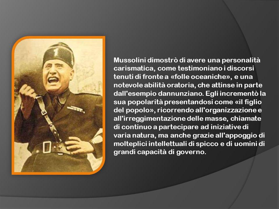 Mussolini dimostrò di avere una personalità carismatica, come testimoniano i discorsi tenuti di fronte a «folle oceaniche», e una notevole abilità oratoria, che attinse in parte dall esempio dannunziano.