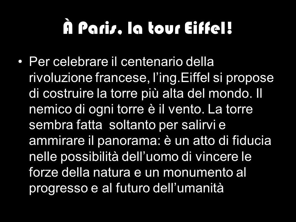 À Paris, la tour Eiffel! Per celebrare il centenario della rivoluzione francese, l'ing.Eiffel si propose di costruire la torre più alta del mondo. Il