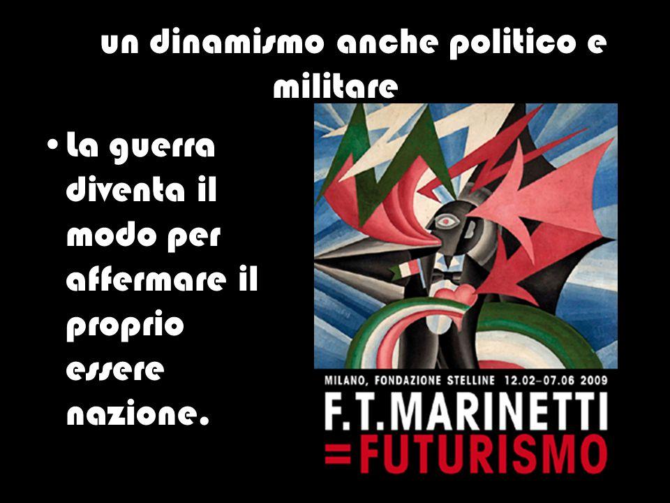 … un dinamismo anche politico e militare La guerra diventa il modo per affermare il proprio essere nazione.