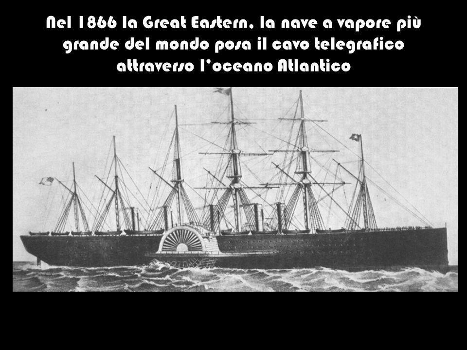 Nel 1866 la Great Eastern, la nave a vapore più grande del mondo posa il cavo telegrafico attraverso l'oceano Atlantico