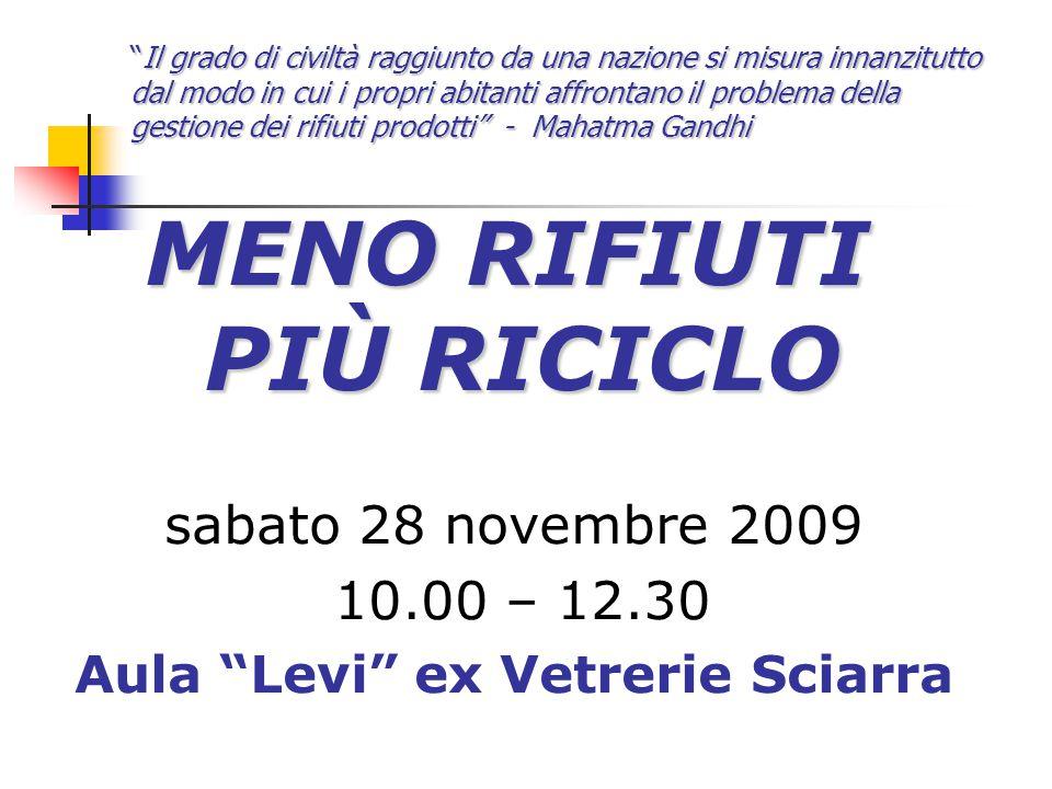 """MENO RIFIUTI PIÙ RICICLO sabato 28 novembre 2009 10.00 – 12.30 Aula """"Levi"""" ex Vetrerie Sciarra """"Il grado di civiltà raggiunto da una nazione si misura"""
