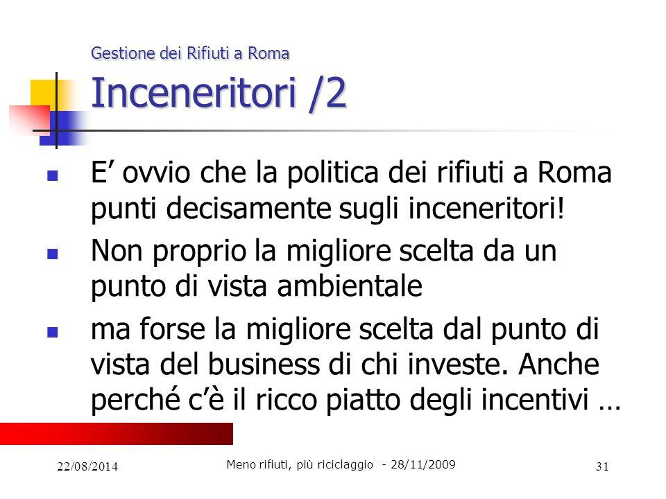 22/08/201431 Gestione dei Rifiuti a Roma Inceneritori /2 E' ovvio che la politica dei rifiuti a Roma punti decisamente sugli inceneritori! Non proprio
