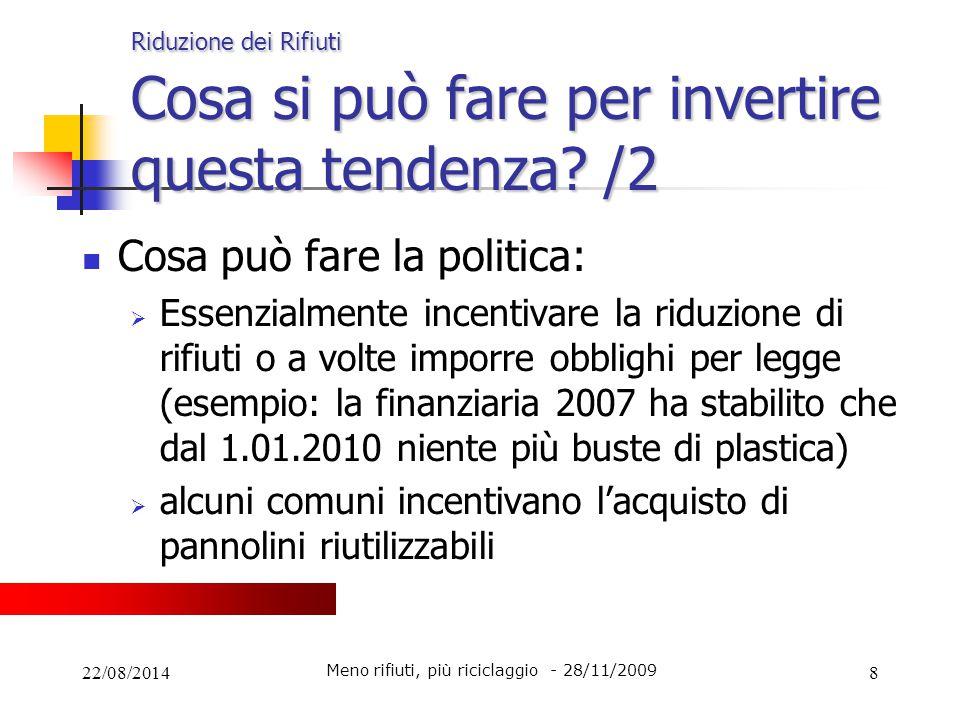 22/08/20148 Riduzione dei Rifiuti Cosa si può fare per invertire questa tendenza? /2 Cosa può fare la politica:  Essenzialmente incentivare la riduzi
