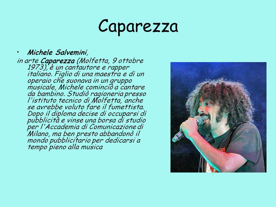 Caparezza Michele Salvemini, in arte Caparezza (Molfetta, 9 ottobre 1973), è un cantautore e rapper italiano.