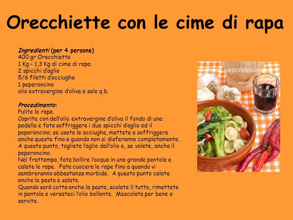Orecchiette con le cime di rapa Ingredienti (per 4 persone) 400 gr Orecchiette 1 Kg – 1,3 Kg di cime di rapa 2 spicchi d'aglio 5/6 filetti d'acciughe 1 peperoncino olio extravergine d'oliva e sale q.b.