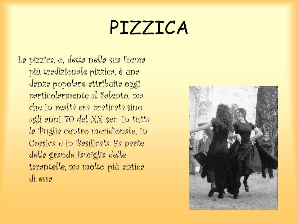 PIZZICA La pizzica, o, detta nella sua forma più tradizionale pizzica, è una danza popolare attribuita oggi particolarmente al Salento, ma che in realtà era praticata sino agli anni 70 del XX sec.