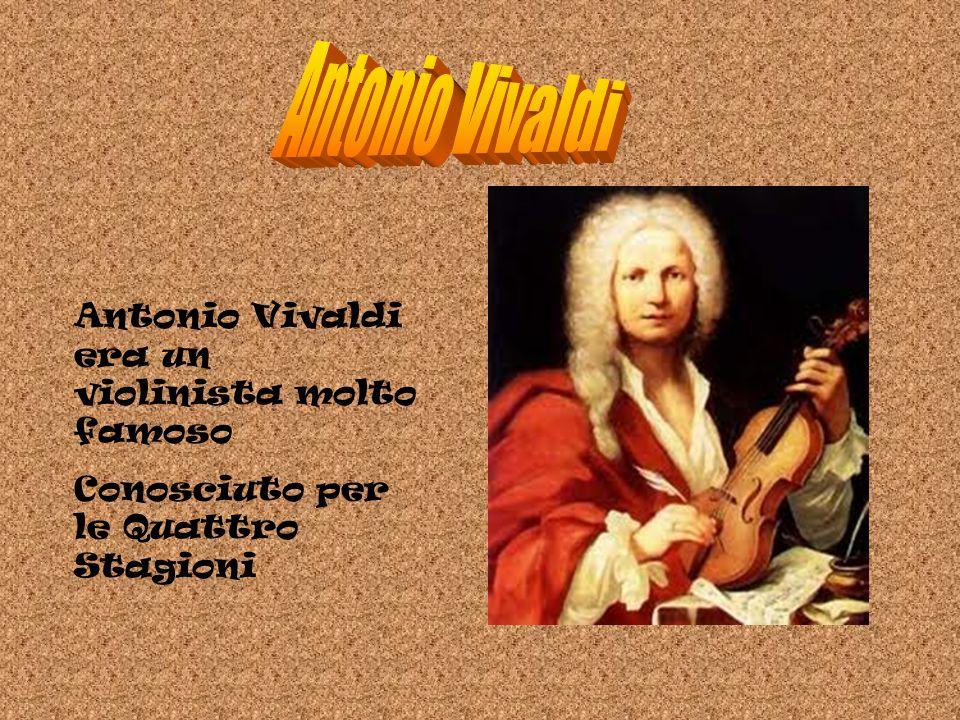 Antonio Vivaldi era un violinista molto famoso Conosciuto per le Quattro Stagioni