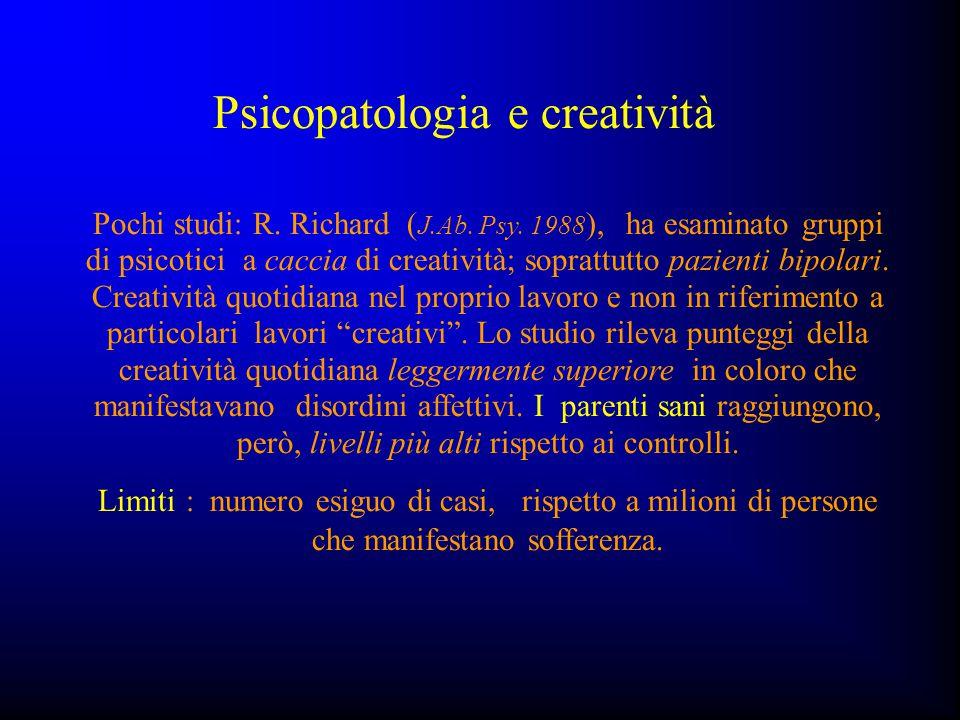 Psicopatologia e creatività Pochi studi: R. Richard ( J.Ab. Psy. 1988 ), ha esaminato gruppi di psicotici a caccia di creatività; soprattutto pazienti
