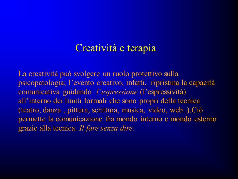 Creatività e terapia La creatività può svolgere un ruolo protettivo sulla psicopatologia; l'evento creativo, infatti, ripristina la capacità comunicat
