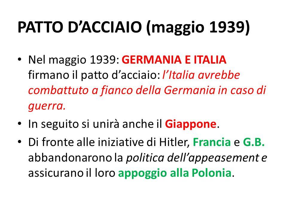 PATTO D'ACCIAIO (maggio 1939) Nel maggio 1939: GERMANIA E ITALIA firmano il patto d'acciaio: l'Italia avrebbe combattuto a fianco della Germania in ca
