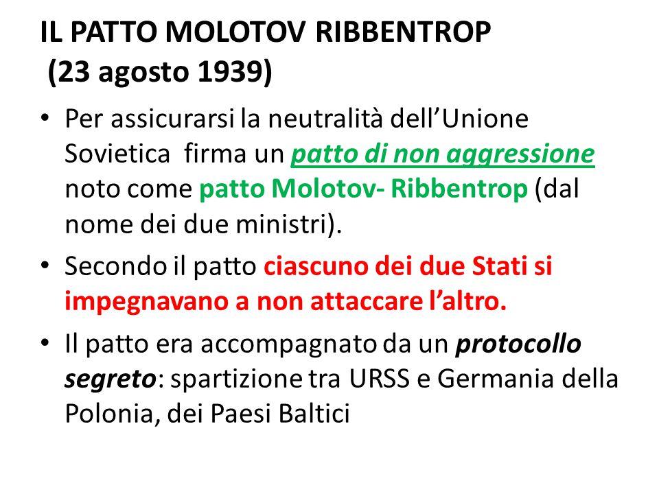 IL PATTO MOLOTOV RIBBENTROP (23 agosto 1939) Per assicurarsi la neutralità dell'Unione Sovietica firma un patto di non aggressione noto come patto Mol