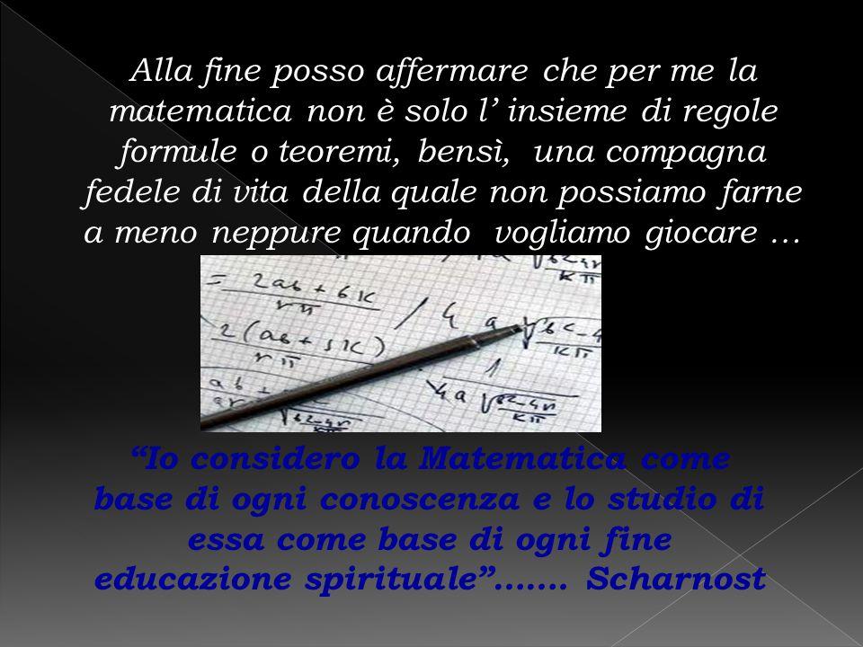 Alla fine posso affermare che per me la matematica non è solo l' insieme di regole formule o teoremi, bensì, una compagna fedele di vita della quale n