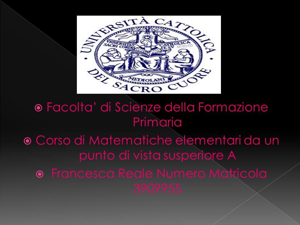  Facolta' di Scienze della Formazione Primaria  Corso di Matematiche elementari da un punto di vista susperiore A  Francesca Reale Numero Matricola