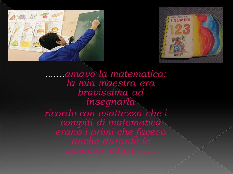 ……. amavo la matematica: la mia maestra era bravissima ad insegnarla ricordo con esattezza che i compiti di matematica erano i primi che facevo anche