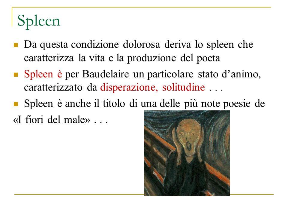 Spleen Da questa condizione dolorosa deriva lo spleen che caratterizza la vita e la produzione del poeta Spleen è per Baudelaire un particolare stato